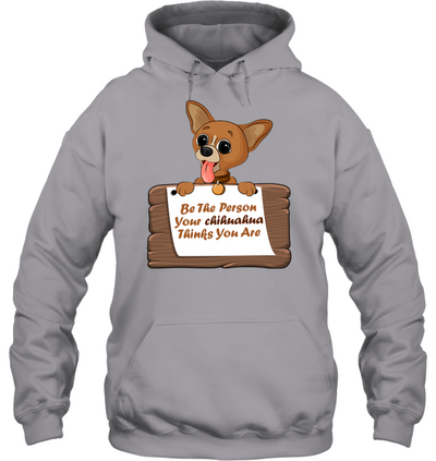 Be The Person Your Chihuahua Thinks You Are T Shirt