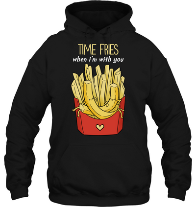 Time Fries When I'm With You T Shirt V2