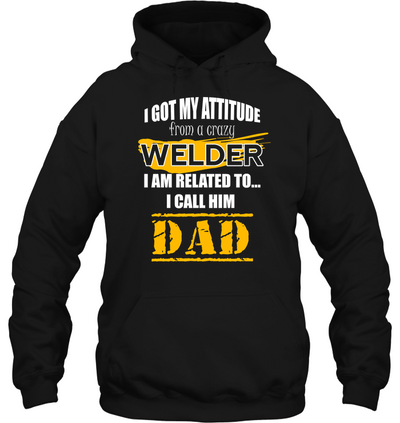 I Got My Attitude From A Crazy Welder T Shirt