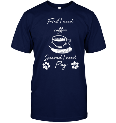 First I Need Coffee, Second I Need Pug T Shirt