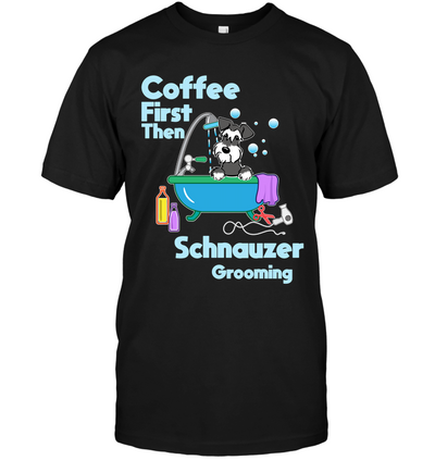 Coffee First Then Schnauzer Grooming T Shirt