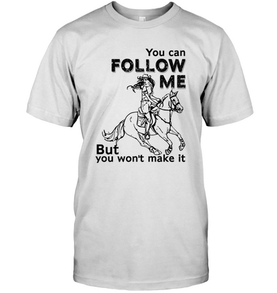 You Can Follow Me But You Won't Make It T Shirt