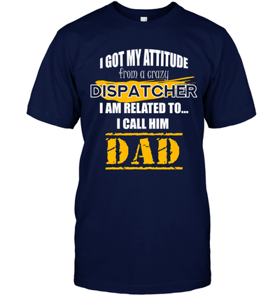 I Got My Attitude From A Crazy Dispatcher T Shirt