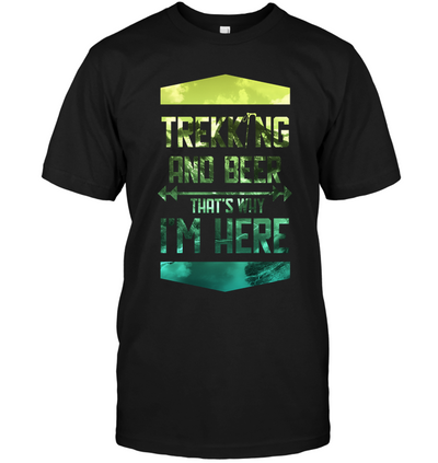 Trekking And Beer That's Why I'm Here T Shirt