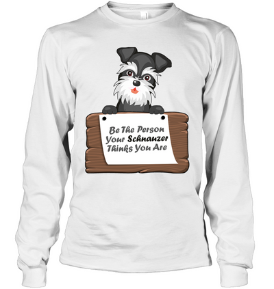 Be The Person Your Schnauzer Thinks You Are T Shirt