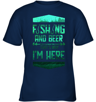Fishing And Beer That's Why I'm Here T Shirt