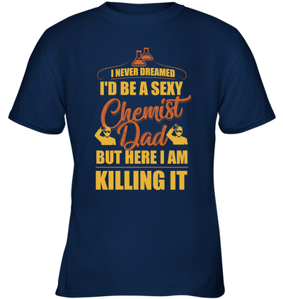 I Never Dreamed I'd Be A Sexy Chemist Dad T Shirt