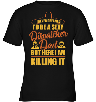 I Never Dreamed I'd Be A Sexy Dispatcher Dad T Shirt