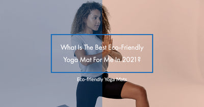 What Is The Best Eco-Friendly Yoga Mat For Me In 2021?