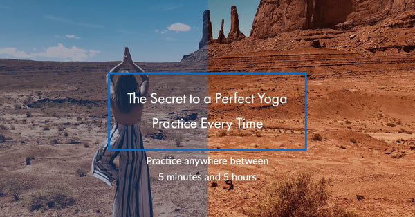 The Secret to a Perfect Yoga Practice Every Time  - 5 minutes or 5 hours