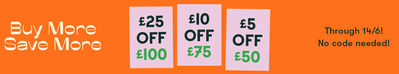 Buy more, save more (£5 off £50, £10 off £75, £25 off £100) through 14/06. No code needed!