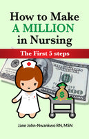 How To Make a Million in Nursing  The First 5 Steps Authored by Jane John-Nwankwo RN,MSN