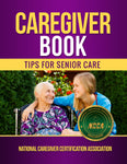 Caregiver Book  Tips for Senior Care Authored by National Caregiver Certification Association (NCCA)