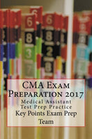 CMA Exam Preparation 2017  Medical Assistant Test Prep Practice Authored by Key Points Exam Prep Team