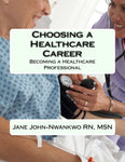 Choosing a Healthcare Career  Becoming a Healthcare Professional Authored by Jane John-Nwankwo RN, MSN