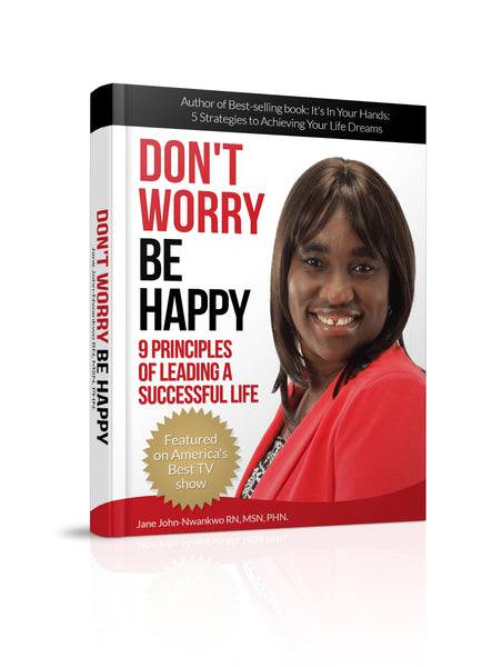 Don't Worry Be Happy  9 Principles of Living a Successful Life Authored by Jane John-Nwankwo RN,MSN