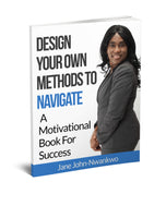 Design Your Own Methods To Navigate  A Motivational Book For Success Authored by Jane John-Nwankwo