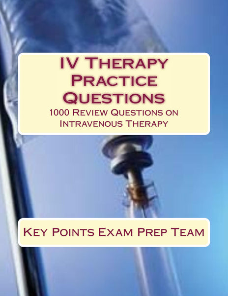 IV Therapy Practice Questions  1000 Review Questions on Intravenous Therapy Authored by Key Points Exam Prep Team