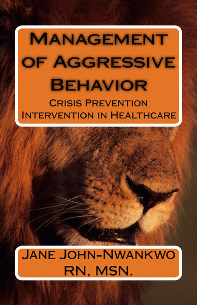 Management of Aggressive Behavior  Crisis Prevention Intervention in Healthcare Authored by Jane John-Nwankwo RN,MSN  Edition: 2nd Edition