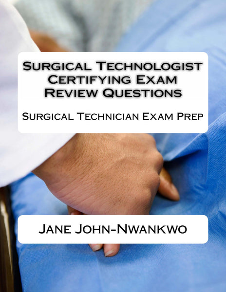 Surgical Technologist Certifying Exam Review Questions  Surgical Technician Exam Prep Authored by Jane John-Nwankwo