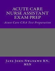 Acute Care Nurse Assistant Exam Prep  Acute Care CNA Test Preparation Authored by Jane John-Nwankwo RN, MSN  Edition: 2nd