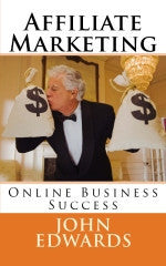 Affiliate Marketing  Online Business Success Authored by John Edwards