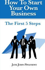 How To Start Your Own Business  The First 5 Steps Authored by Jane John-Nwankwo