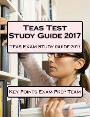 Teas Test Study Guide 2017  Teas Exam Study Guide 2017 Authored by Key Points Exam Prep Team