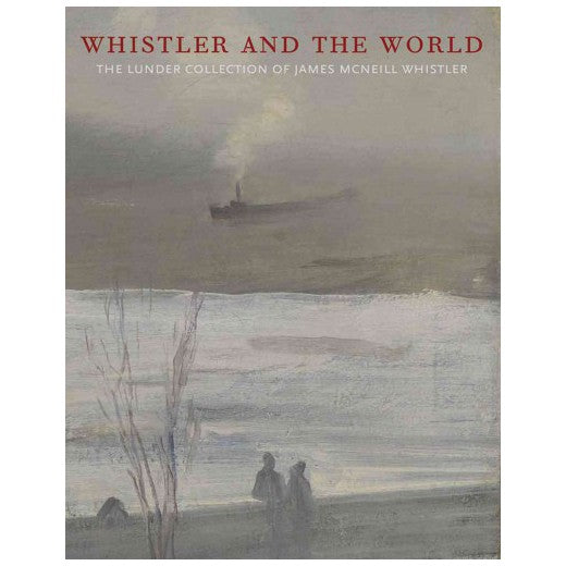 Whistler and the World: The Lunder Collection of James McNeill Whistler