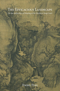 The Efficacious Landscape: On the Authorities of Painting at the Northern Song Court - Foong, P.