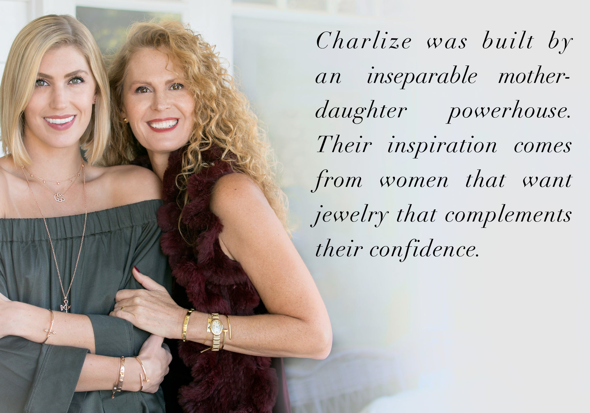 Charlize was built by an inseparable mother- daughter powerhouse. Their inspiration comes from women that want jewelry that complements their confidence.