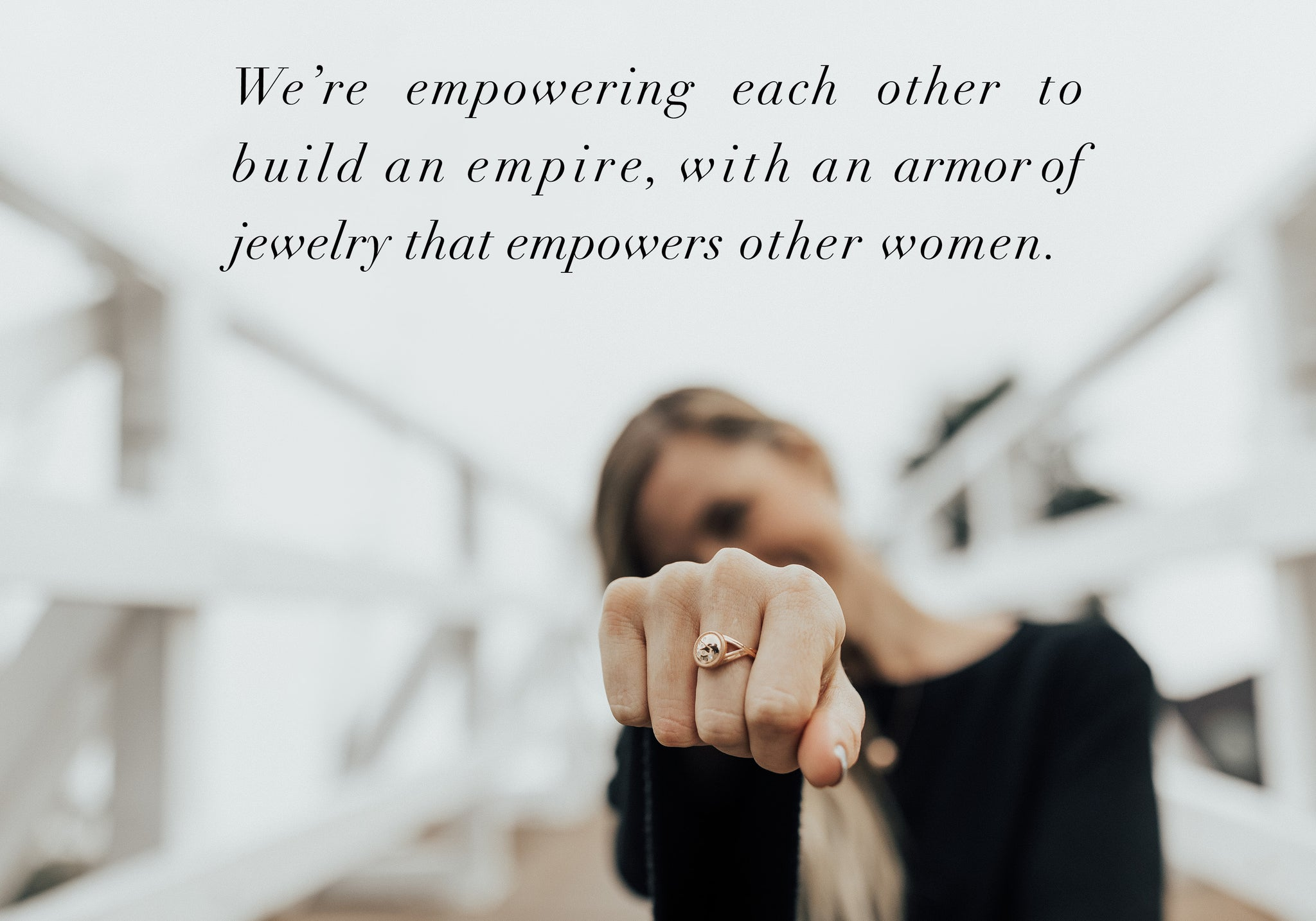 We're empowering each other to build an empire, with an armor of jewelry that empowers other women.