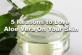 5 Reasons to Love Aloe Vera On Your Skin
