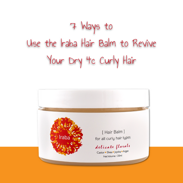 7 Ways to Use the Iraba Hair Balm to Revive Dry 4c Curly Hair