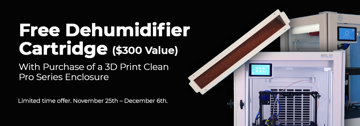 Free Dehumidifier Cartridge with Purchase of a 3D Print Clean pro Series Enclosure. Offer ends December 6th.