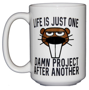 Life is Just One Damn Project - Beaver Coffee Mug - Larger 15oz Size