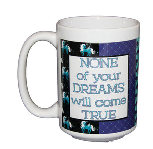 None of Your Dreams Will Come True - Funny Unicorn Pattern Coffee Mug - Larger 15oz Size