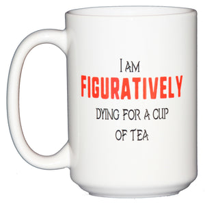 I am Figuratively Dying for a Cup of TEA - Funny Grammar Police Mug - Larger 15oz Size