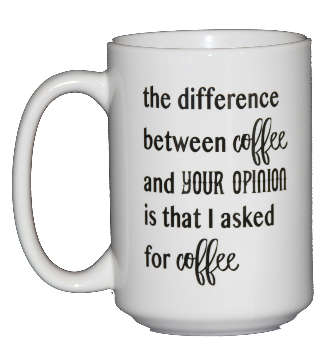 The difference between coffee and your opinion is that I asked for Coffee - Funny Coffee Mug Humor