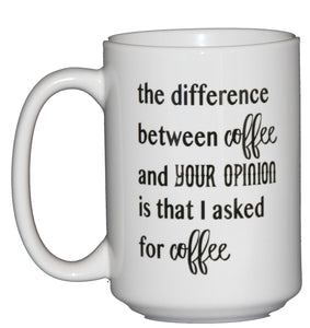 SECOND STRING The difference between coffee and your opinion is that I asked for Coffee - Funny Coffee Mug Humor