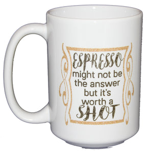 Espresso - It's Worth a Shot - Funny Coffee Mug - Larger 15oz Size