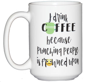 I Drink Coffee Because PUNCHING People is Frowned Upon - 15oz Mug Larger Size