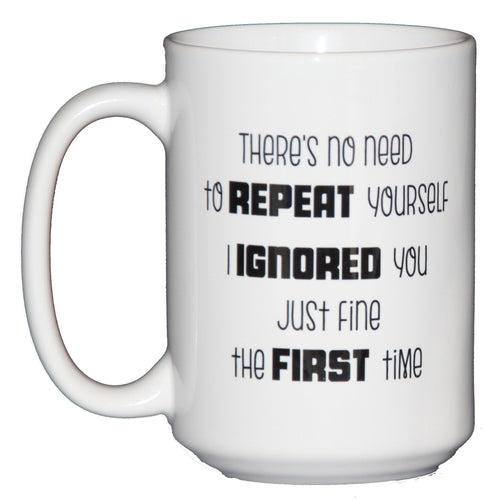 There's No Need to Repeat Yourself - I IGNORED You Just Fine the First Time - Inappropriate Humor Funny Coffee Mug