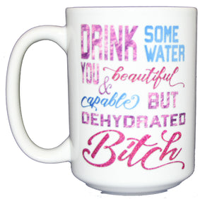 Drink Some Water - Beautiful Dehydrated Bitch - Funny 15oz Mug for Caffeine Addicts