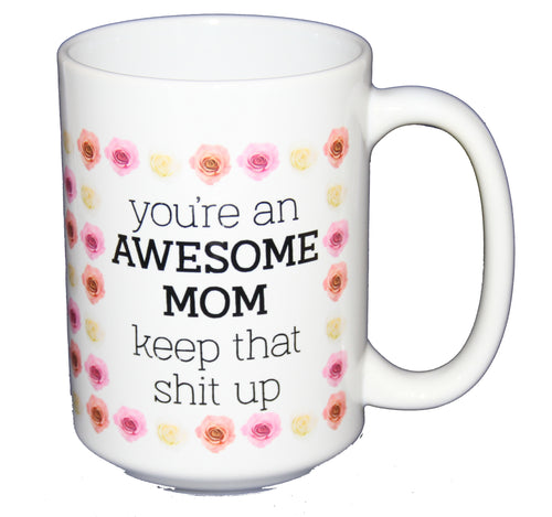 You're An Awesome Mom - Keep that Shit Up - Funny Coffee Mug for Mothers Day - Larger 15oz Cup Size