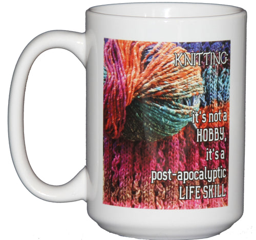 Knitting: It's not a Hobby, It's a Post Apocalyptic Life Skill - Funny Coffee Mug for Crafters and Knitters