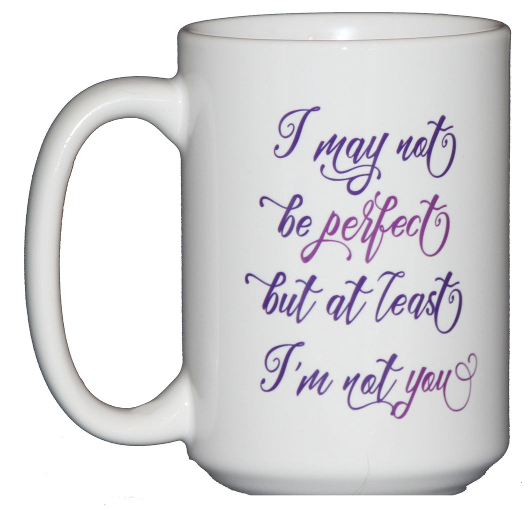 I may not be PERFECT but at least I'm not YOU - Sarcastic Funny Coffee Mug