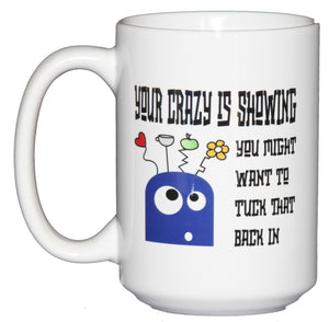 Your Crazy Is Showing - You Might Want to Tuck that Back In - Funny Coffee Mug