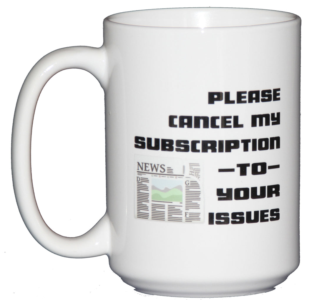 Please Cancel My Subsciption To Your Issues Sarcastic Funny Coffee Mug