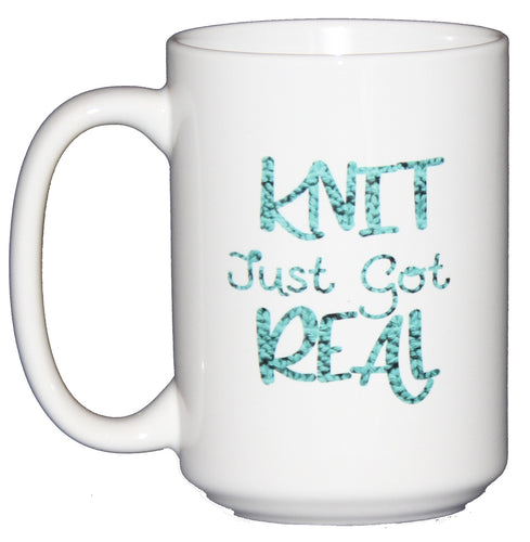 Knit Just Got Real - Funny Coffee Mug Humor for Yarnaholics